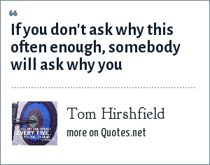 Tom Hirshfield: If you don't ask why this often enough, somebody will ask why you
