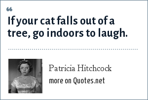 Patricia Hitchcock: If your cat falls out of a tree, go indoors to laugh.