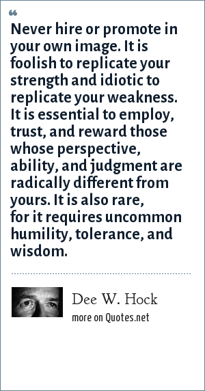 Dee W. Hock: Never hire or promote in your own image. It is foolish to replicate your strength and idiotic to replicate your weakness. It is essential to employ, trust, and reward those whose perspective, ability, and judgment are radically different from yours. It is also rare, for it requires uncommon humility, tolerance, and wisdom.