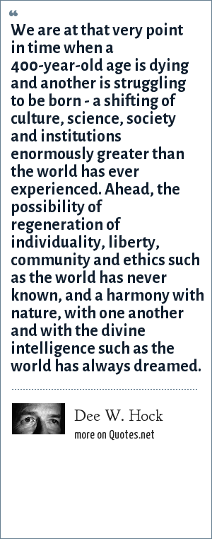 Dee W. Hock: We are at that very point in time when a 400-year-old age is dying and another is struggling to be born - a shifting of culture, science, society and institutions enormously greater than the world has ever experienced. Ahead, the possibility of regeneration of individuality, liberty, community and ethics such as the world has never known, and a harmony with nature, with one another and with the divine intelligence such as the world has always dreamed.