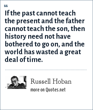 Russell Hoban: If the past cannot teach the present and the father cannot teach the son, then history need not have bothered to go on, and the world has wasted a great deal of time.