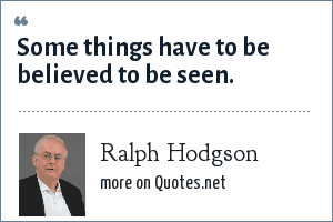 Ralph Hodgson: Some things have to be believed to be seen.