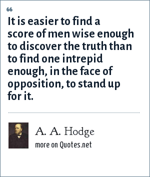 A. A. Hodge: It is easier to find a score of men wise enough to discover the truth than to find one intrepid enough, in the face of opposition, to stand up for it.