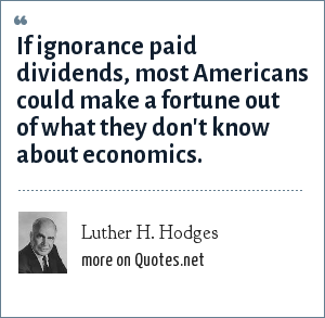 Luther H. Hodges: If ignorance paid dividends, most Americans could make a fortune out of what they don't know about economics.