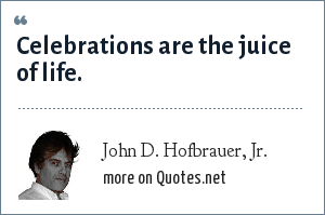 John D. Hofbrauer, Jr.: Celebrations are the juice of life.