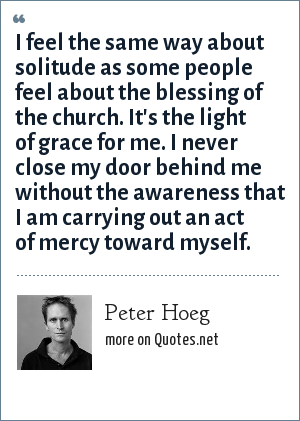 Peter Hoeg: I feel the same way about solitude as some people feel about the blessing of the church. It's the light of grace for me. I never close my door behind me without the awareness that I am carrying out an act of mercy toward myself.