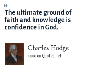 Charles Hodge: The ultimate ground of faith and knowledge is confidence in God.