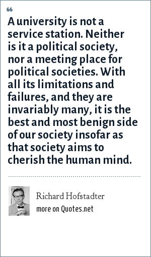 Richard Hofstadter: A university is not a service station. Neither is it a political society, nor a meeting place for political societies. With all its limitations and failures, and they are invariably many, it is the best and most benign side of our society insofar as that society aims to cherish the human mind.