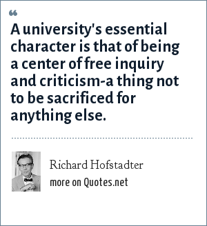Richard Hofstadter: A university's essential character is that of being a center of free inquiry and criticism-a thing not to be sacrificed for anything else.