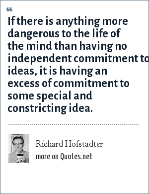 Richard Hofstadter: If there is anything more dangerous to the life of the mind than having no independent commitment to ideas, it is having an excess of commitment to some special and constricting idea.
