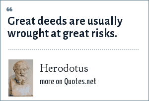 Herodotus: Great deeds are usually wrought at great risks.