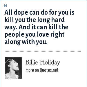 Billie Holiday: All dope can do for you is kill you the long hard way. And it can kill the people you love right along with you.