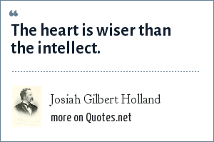 Josiah Gilbert Holland: The heart is wiser than the intellect.