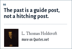 L. Thomas Holdcroft: The past is a guide post, not a hitching post.