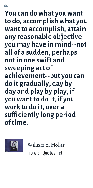 William E. Holler: You can do what you want to do, accomplish what you want to accomplish, attain any reasonable objective you may have in mind--not all of a sudden, perhaps not in one swift and sweeping act of achievement--but you can do it gradually, day by day and play by play, if you want to do it, if you work to do it, over a sufficiently long period of time.