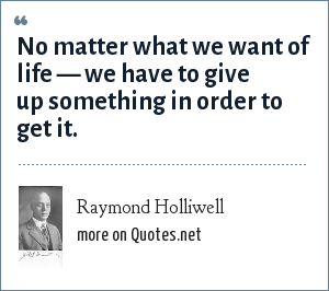 Raymond Holliwell: No matter what we want of life we have to give up something in order to get it.