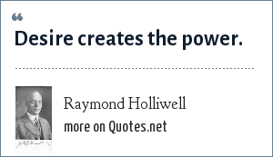 Raymond Holliwell: Desire creates the power.