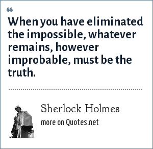Sherlock Holmes: When you have eliminated the impossible, whatever remains, however improbable, must be the truth.