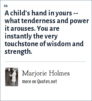 Marjorie Holmes: A child's hand in yours -- what tenderness and power it arouses. You are instantly the very touchstone of wisdom and strength.