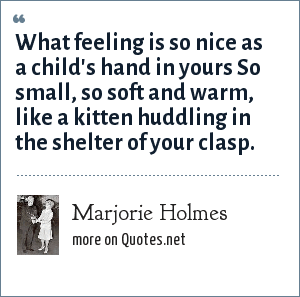 Marjorie Holmes: What feeling is so nice as a child's hand in yours So small, so soft and warm, like a kitten huddling in the shelter of your clasp.