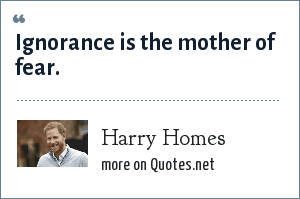 Harry Homes: Ignorance is the mother of fear.