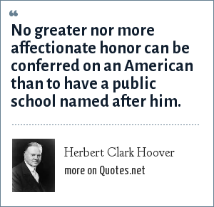 Herbert Clark Hoover: No greater nor more affectionate honor can be conferred on an American than to have a public school named after him.