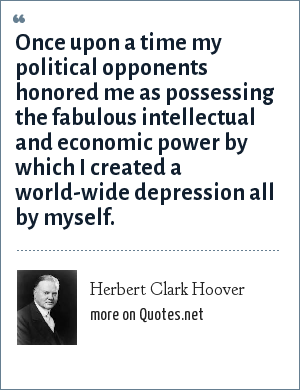 Herbert Clark Hoover: Once upon a time my political opponents honored me as possessing the fabulous intellectual and economic power by which I created a world-wide depression all by myself.