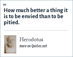 Herodotus: How much better a thing it is to be envied than to be pitied.