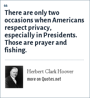 Herbert Clark Hoover: There are only two occasions when Americans respect privacy, especially in Presidents. Those are prayer and fishing.
