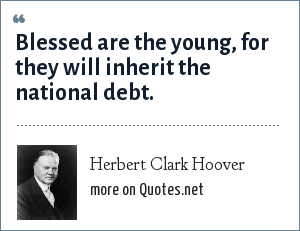 Herbert Clark Hoover: Blessed are the young, for they will inherit the national debt.