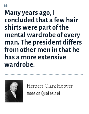 Herbert Clark Hoover: Many years ago, I concluded that a few hair shirts were part of the mental wardrobe of every man. The president differs from other men in that he has a more extensive wardrobe.