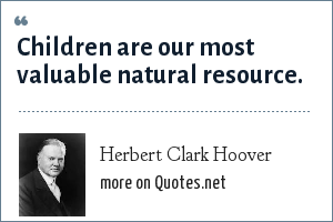 Herbert Clark Hoover: Children are our most valuable natural resource.