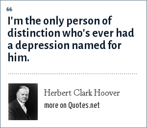 Herbert Clark Hoover: I'm the only person of distinction who's ever had a depression named for him.