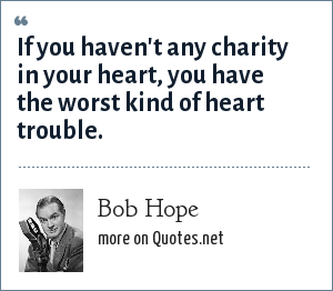 Bob Hope: If you haven't any charity in your heart, you have the worst kind of heart trouble.