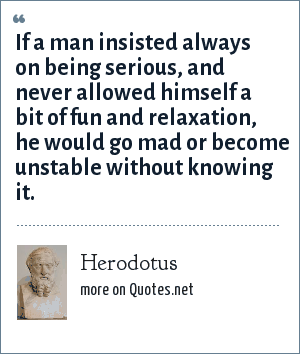 Herodotus: If a man insisted always on being serious, and never allowed himself a bit of fun and relaxation, he would go mad or become unstable without knowing it.