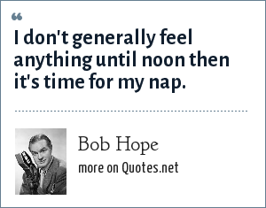 Bob Hope: I don't generally feel anything until noon then it's time for my nap.