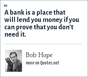 Bob Hope: A bank is a place that will lend you money if you can prove that you don't need it.