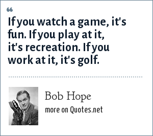 Bob Hope: If you watch a game, it's fun. If you play at it, it's recreation. If you work at it, it's golf.