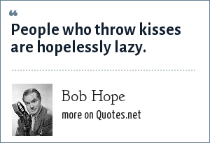 Bob Hope: People who throw kisses are hopelessly lazy.