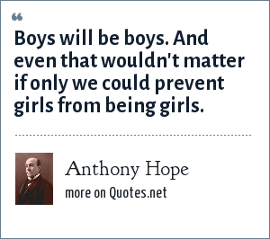 Anthony Hope: Boys will be boys. And even that wouldn't matter if only we could prevent girls from being girls.