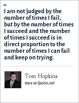 Tom Hopkins: I am not judged by the number of times I fail, but by the number of times I succeed and the number of times I succeed is in direct proportion to the number of times I can fail and keep on trying.