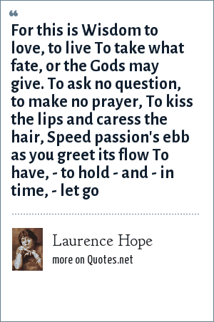 Laurence Hope: For this is Wisdom to love, to live To take what fate, or the Gods may give. To ask no question, to make no prayer, To kiss the lips and caress the hair, Speed passion's ebb as you greet its flow To have, - to hold - and - in time, - let go