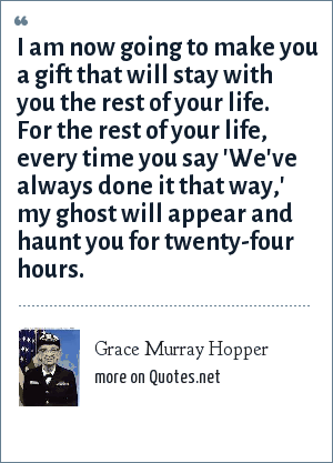 Grace Murray Hopper: I am now going to make you a gift that will stay with you the rest of your life. For the rest of your life, every time you say 'We've always done it that way,' my ghost will appear and haunt you for twenty-four hours.