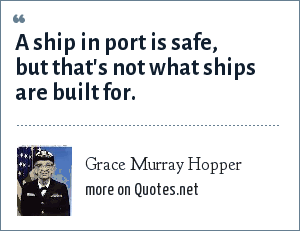 Grace Murray Hopper: A ship in port is safe, but that's not what ships are built for.