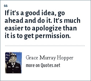 Grace Murray Hopper: If it's a good idea, go ahead and do it. It's much easier to apologize than it is to get permission.