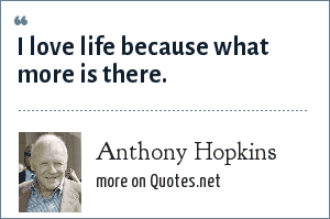 Anthony Hopkins: I love life because what more is there.