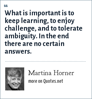 Martina Horner: What is important is to keep learning, to enjoy challenge, and to tolerate ambiguity. In the end there are no certain answers.