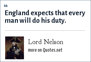 Lord Nelson: England expects that every man will do his duty.