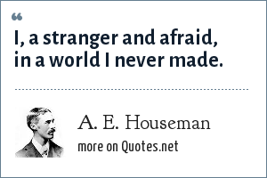 A. E. Houseman: I, a stranger and afraid, in a world I never made.
