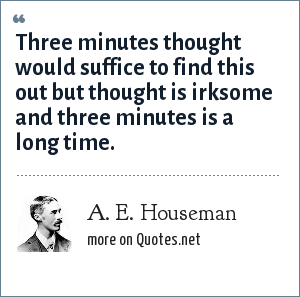 A. E. Houseman: Three minutes thought would suffice to find this out but thought is irksome and three minutes is a long time.